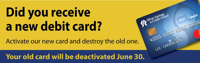 We are reissuing debit cards! Please contact us if you haven't gotten yours yet. Old cards will not work after June 30th.